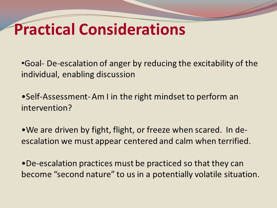 Goal- De-escalation of anger by reducing the excitability of the individual, enabling discussion Self-Assessment- Am I in the right mindset to perform