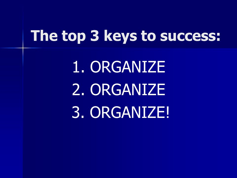 The top 3 keys to success: 1. ORGANIZE 2. ORGANIZE 3. ORGANIZE!