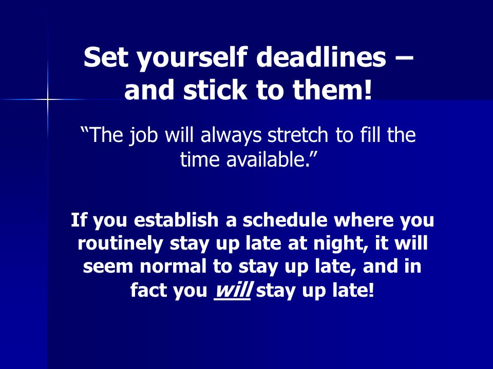 Set yourself deadlines – and stick to them.