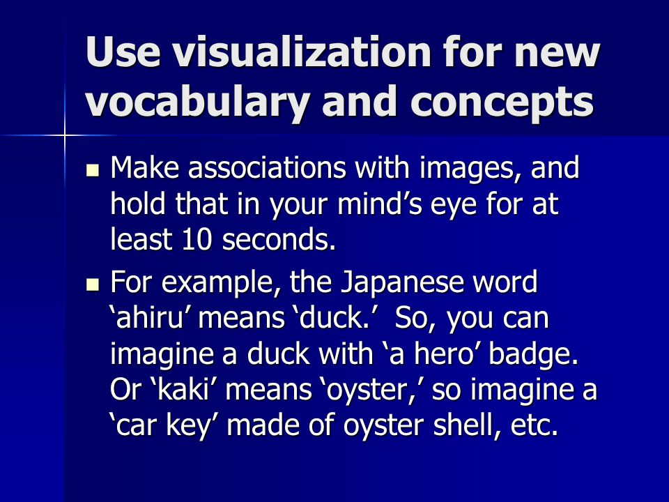 Use visualization for new vocabulary and concepts Make associations with images, and hold that in your mind's eye for at least 10 seconds.