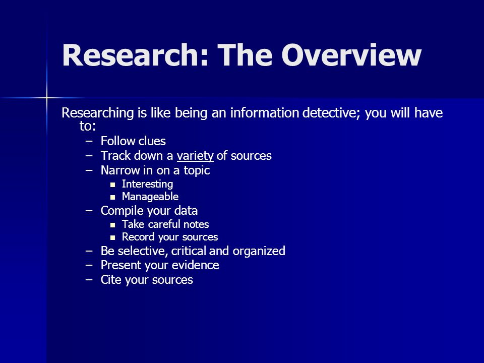 Research: The Overview Researching is like being an information detective; you will have to: – –Follow clues – –Track down a variety of sources – –Narrow in on a topic Interesting Manageable – –Compile your data Take careful notes Record your sources – –Be selective, critical and organized – –Present your evidence – –Cite your sources