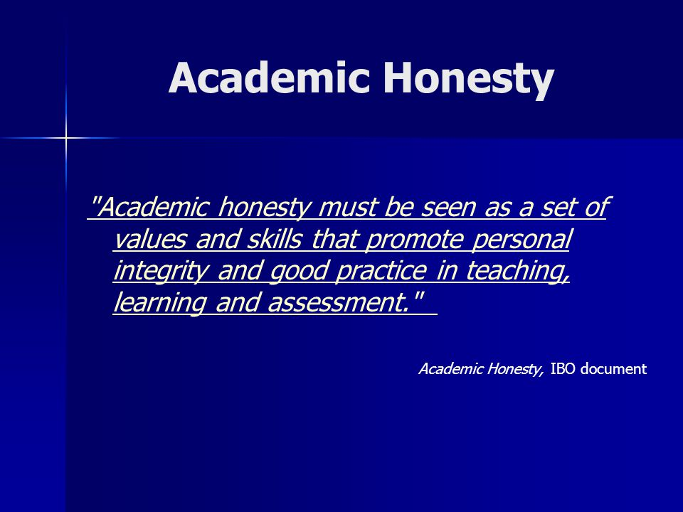 Academic Honesty Academic honesty must be seen as a set of values and skills that promote personal integrity and good practice in teaching, learning and assessment. Academic Honesty, IBO document
