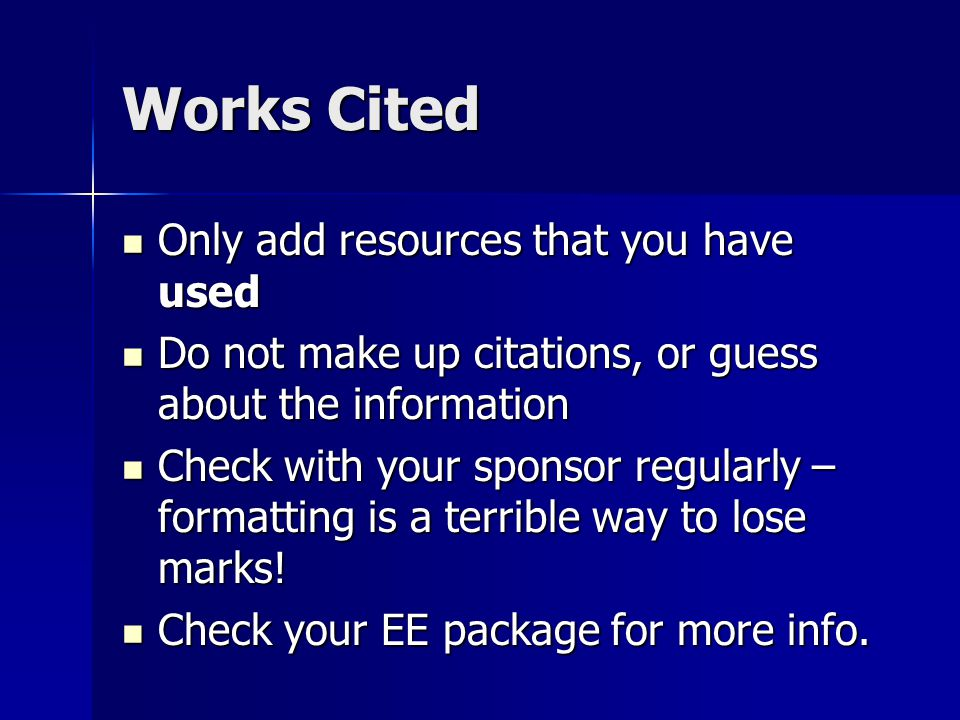 Works Cited Only add resources that you have used Only add resources that you have used Do not make up citations, or guess about the information Do not make up citations, or guess about the information Check with your sponsor regularly – formatting is a terrible way to lose marks.