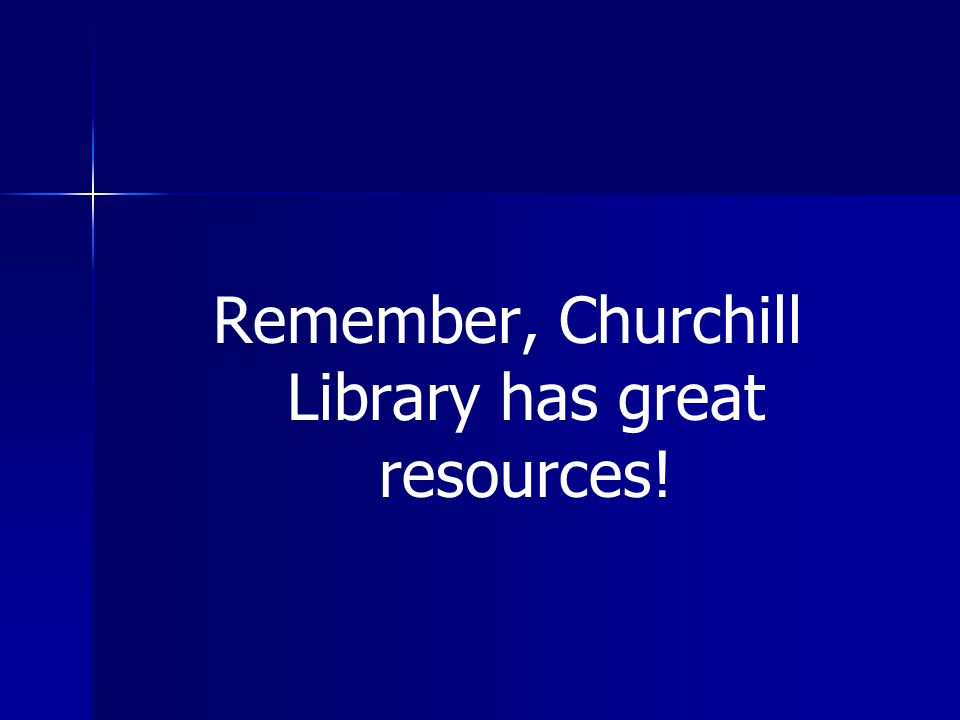 Remember, Churchill Library has great resources!