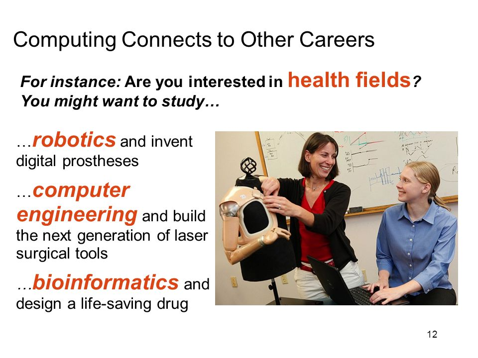 For instance: Are you interested in health fields ? You might want to study… … robotics and invent digital prostheses … computer engineering and build