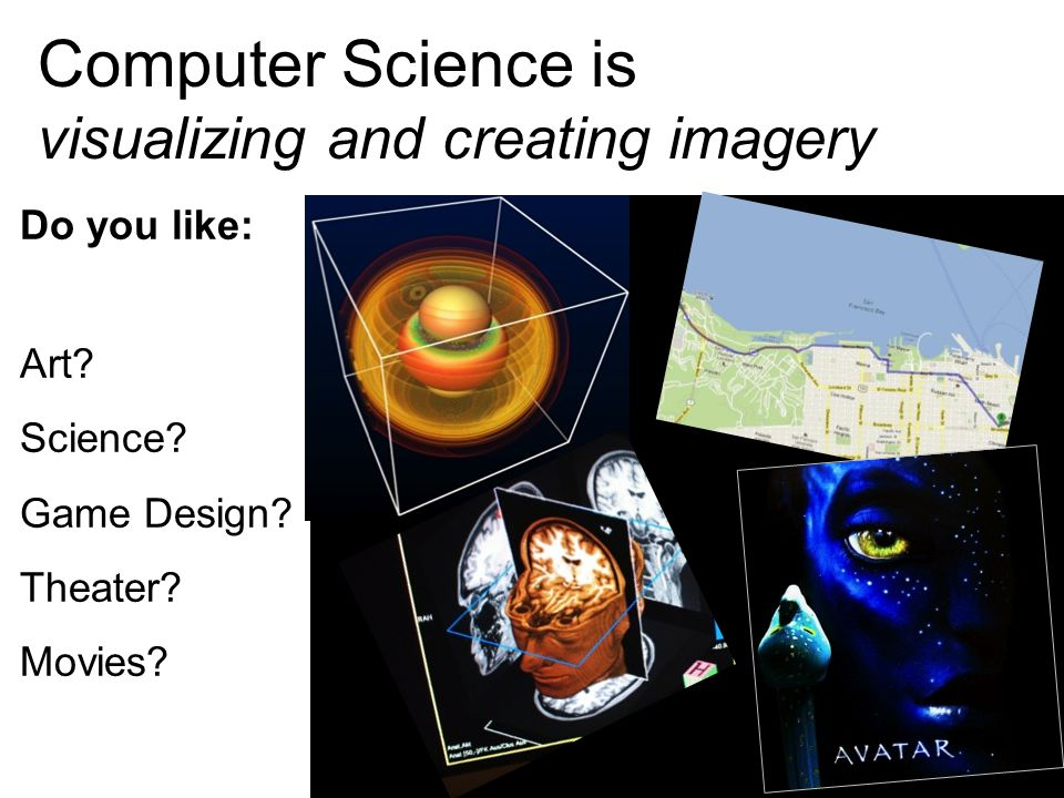 Computer Science is visualizing and creating imagery Do you like: Art? Science? Game Design? Theater? Movies? 15