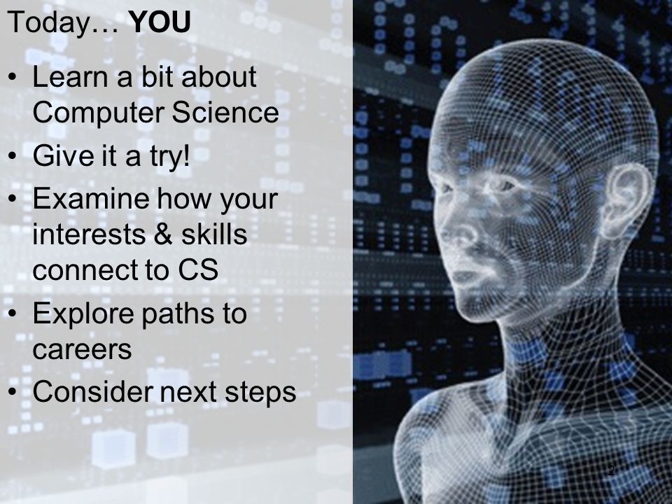 Today… YOU Learn a bit about Computer Science Give it a try! Examine how your interests & skills connect to CS Explore paths to careers Consider next