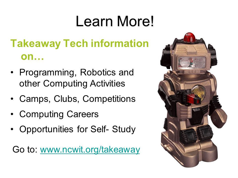 Takeaway Tech information on… Learn More! Programming, Robotics and other Computing Activities Camps, Clubs, Competitions Computing Careers Opportunit