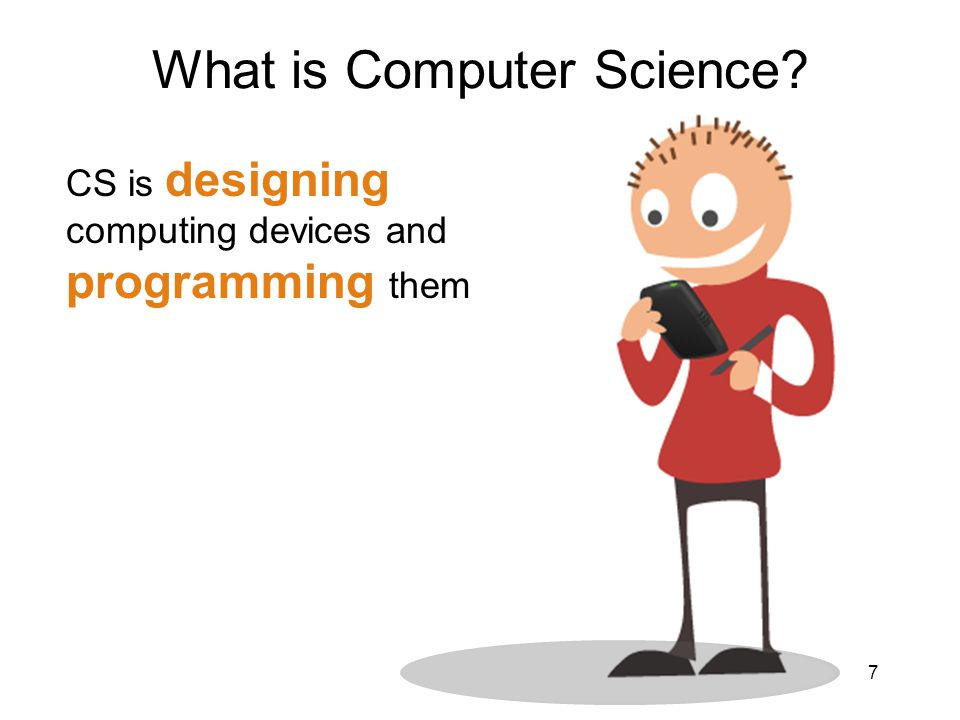 CS is designing computing devices and programming them What is Computer Science? 7