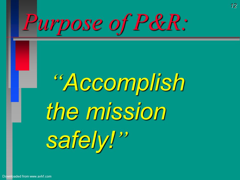 12 Downloaded from www.avhf.com Purpose of P&R: Accomplish the mission safely.