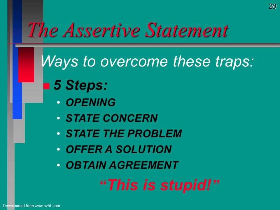 20 Downloaded from www.avhf.com The Assertive Statement n n 5 Steps: OPENING STATE CONCERN STATE THE PROBLEM OFFER A SOLUTION OBTAIN AGREEMENT This is stupid.