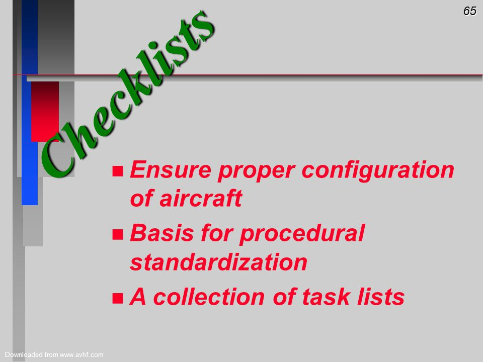 65 Downloaded from www.avhf.com Checklists n n Ensure proper configuration of aircraft n n Basis for procedural standardization n n A collection of task lists