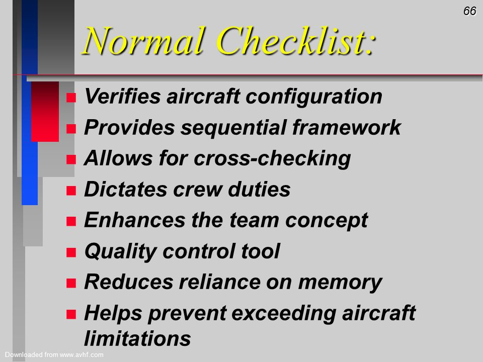 66 Downloaded from www.avhf.com Normal Checklist: n n Verifies aircraft configuration n n Provides sequential framework n n Allows for cross-checking n n Dictates crew duties n n Enhances the team concept n n Quality control tool n n Reduces reliance on memory n n Helps prevent exceeding aircraft limitations
