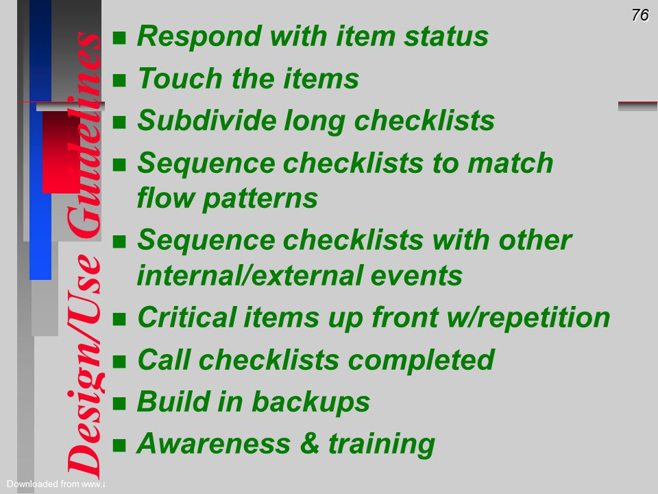 76 Downloaded from www.avhf.com Design/Use Guidelines n n Respond with item status n n Touch the items n n Subdivide long checklists n n Sequence checklists to match flow patterns n n Sequence checklists with other internal/external events n n Critical items up front w/repetition n n Call checklists completed n n Build in backups n n Awareness & training