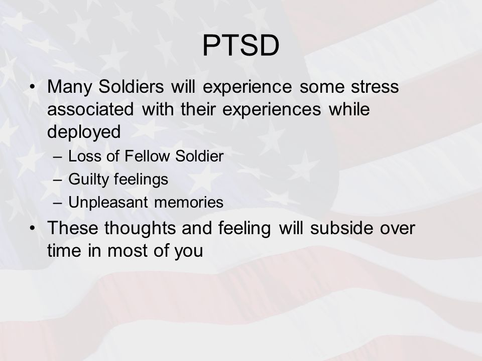 PTSD Many Soldiers will experience some stress associated with their experiences while deployed –Loss of Fellow Soldier –Guilty feelings –Unpleasant memories These thoughts and feeling will subside over time in most of you