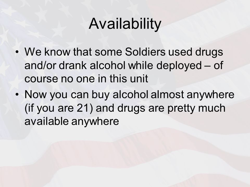 Availability We know that some Soldiers used drugs and/or drank alcohol while deployed – of course no one in this unit Now you can buy alcohol almost
