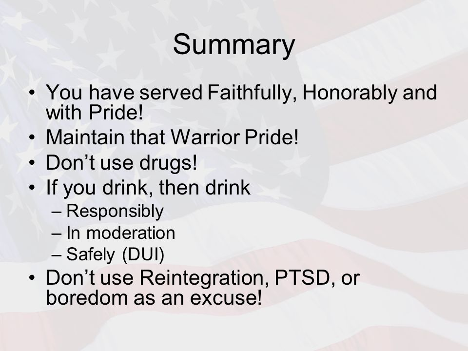 Summary You have served Faithfully, Honorably and with Pride! Maintain that Warrior Pride! Don't use drugs! If you drink, then drink –Responsibly –In