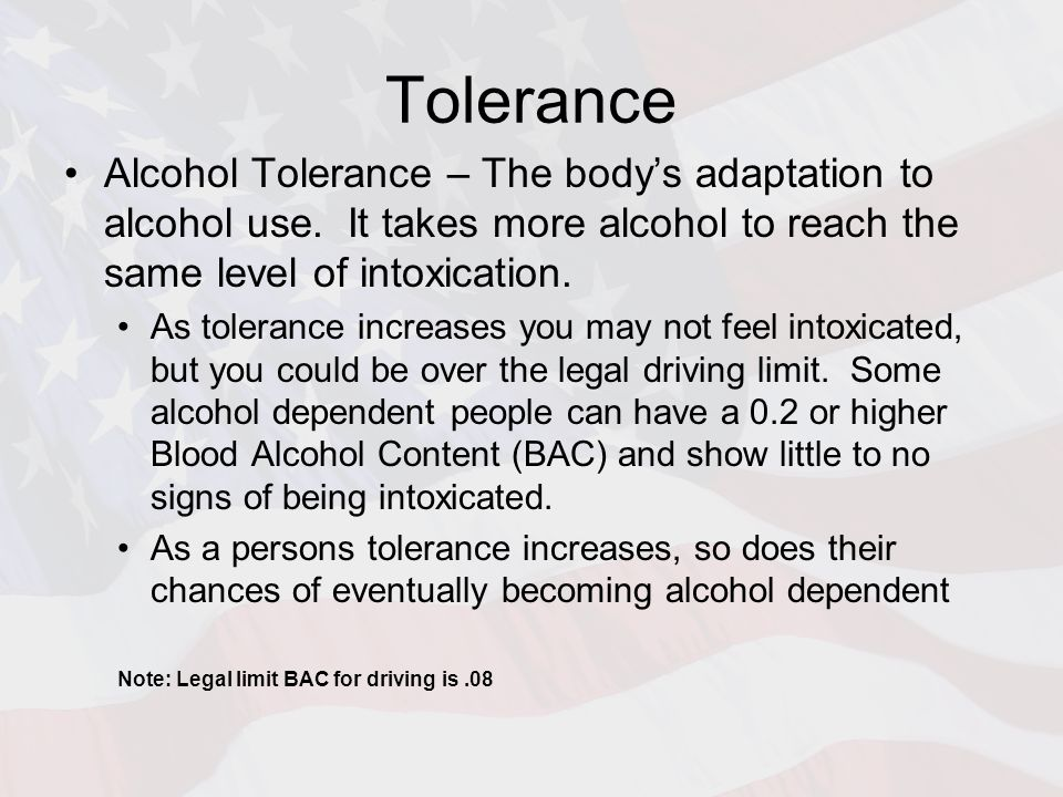 Tolerance Alcohol Tolerance – The body's adaptation to alcohol use. It takes more alcohol to reach the same level of intoxication. As tolerance increa