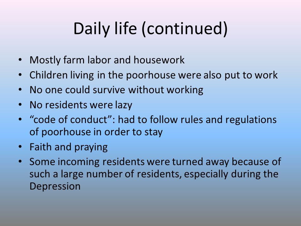 Daily life (continued) Mostly farm labor and housework Children living in the poorhouse were also put to work No one could survive without working No residents were lazy code of conduct : had to follow rules and regulations of poorhouse in order to stay Faith and praying Some incoming residents were turned away because of such a large number of residents, especially during the Depression