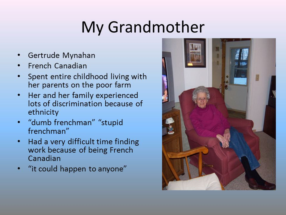 My Grandmother Gertrude Mynahan French Canadian Spent entire childhood living with her parents on the poor farm Her and her family experienced lots of discrimination because of ethnicity dumb frenchman stupid frenchman Had a very difficult time finding work because of being French Canadian it could happen to anyone