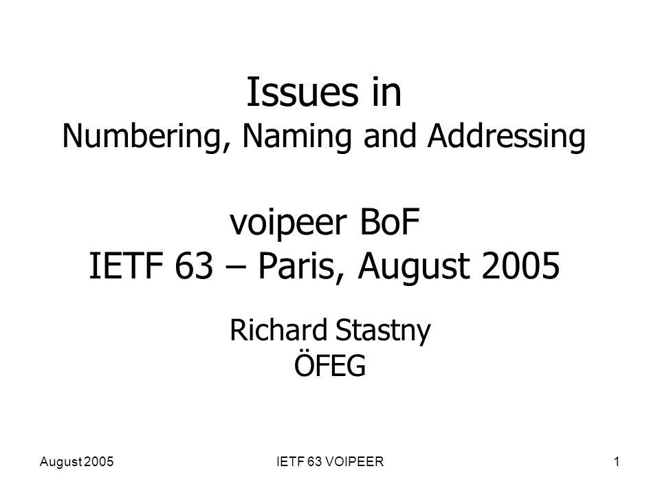 August 2005IETF 63 VOIPEER1 Issues in Numbering, Naming and Addressing voipeer BoF IETF 63 – Paris, August 2005 Richard Stastny ÖFEG