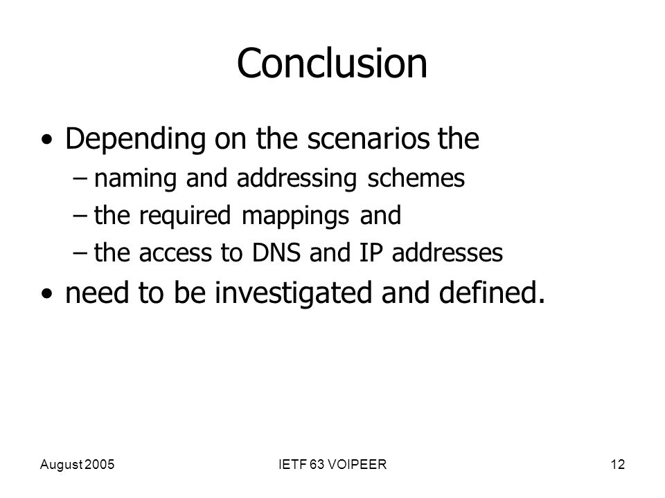 August 2005IETF 63 VOIPEER12 Conclusion Depending on the scenarios the –naming and addressing schemes –the required mappings and –the access to DNS an