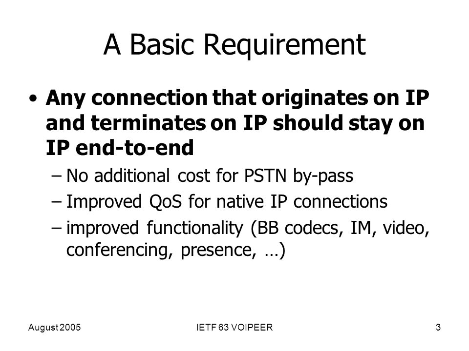 August 2005IETF 63 VOIPEER3 A Basic Requirement Any connection that originates on IP and terminates on IP should stay on IP end-to-end –No additional cost for PSTN by-pass –Improved QoS for native IP connections –improved functionality (BB codecs, IM, video, conferencing, presence, …)