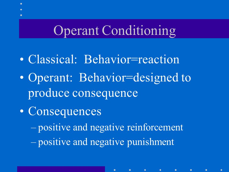 Operant Conditioning Classical: Behavior=reaction Operant: Behavior=designed to produce consequence Consequences –positive and negative reinforcement –positive and negative punishment