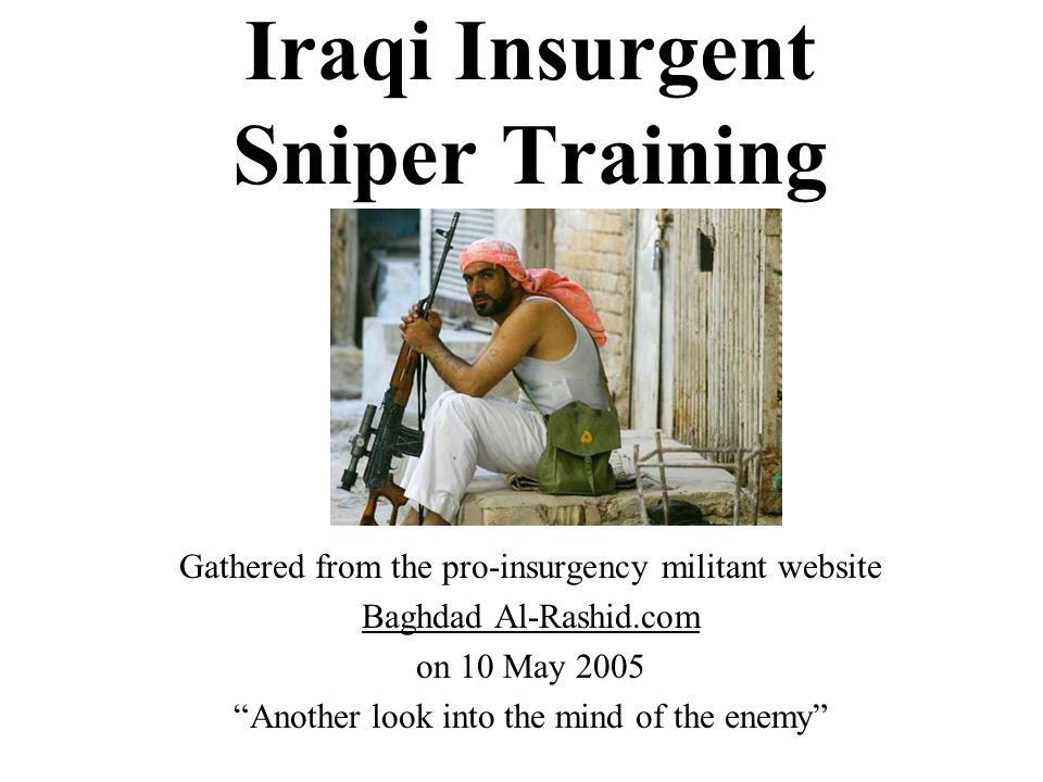 Iraqi Insurgent Sniper Training Gathered from the pro-insurgency militant website Baghdad Al-Rashid.com on 10 May 2005 Another look into the mind of the enemy