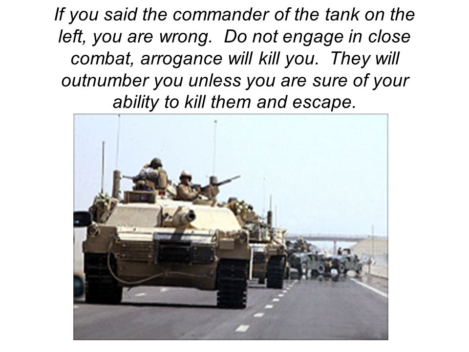If you said the commander of the tank on the left, you are wrong. Do not engage in close combat, arrogance will kill you. They will outnumber you unle
