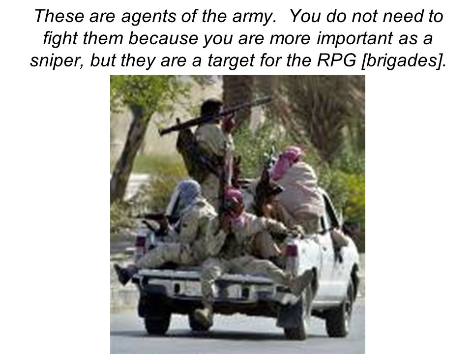 These are agents of the army. You do not need to fight them because you are more important as a sniper, but they are a target for the RPG [brigades].