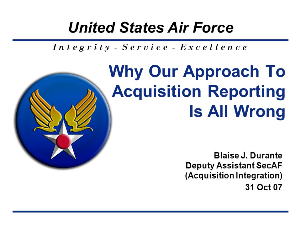 I n t e g r i t y - S e r v i c e - E x c e l l e n c e United States Air Force Why Our Approach To Acquisition Reporting Is All Wrong Blaise J.