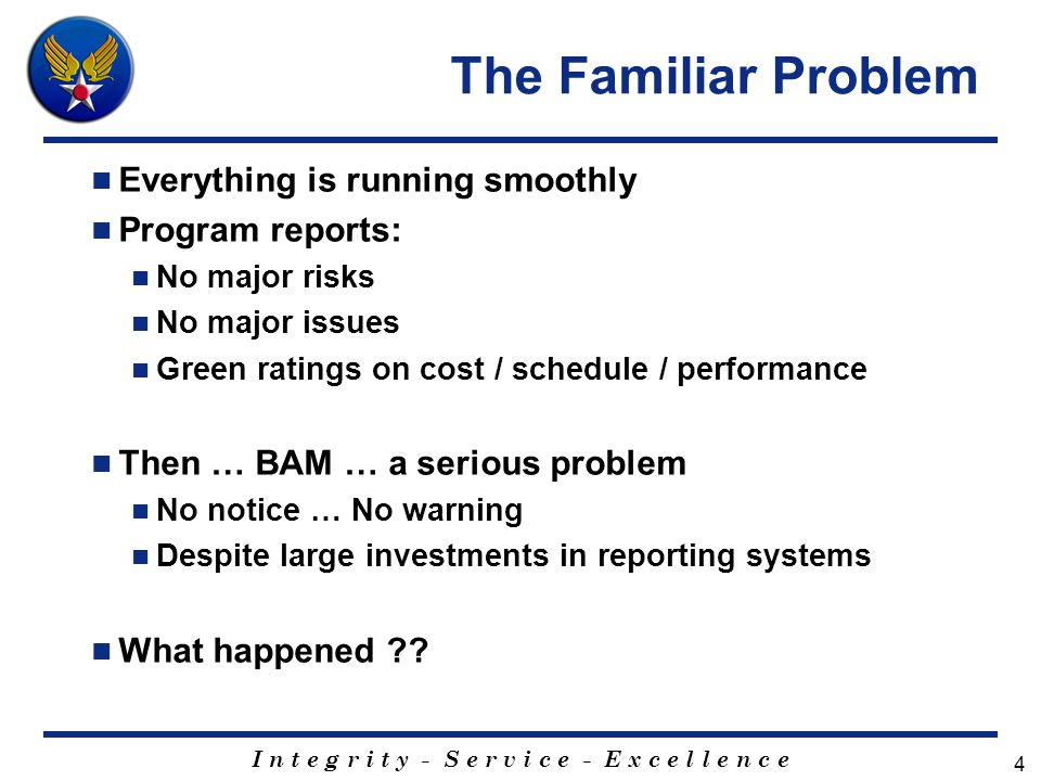 I n t e g r i t y - S e r v i c e - E x c e l l e n c e 4 The Familiar Problem Everything is running smoothly Program reports: No major risks No major issues Green ratings on cost / schedule / performance Then … BAM … a serious problem No notice … No warning Despite large investments in reporting systems What happened ??