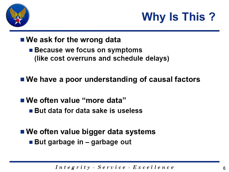 I n t e g r i t y - S e r v i c e - E x c e l l e n c e 6 Why Is This ? We ask for the wrong data Because we focus on symptoms (like cost overruns and
