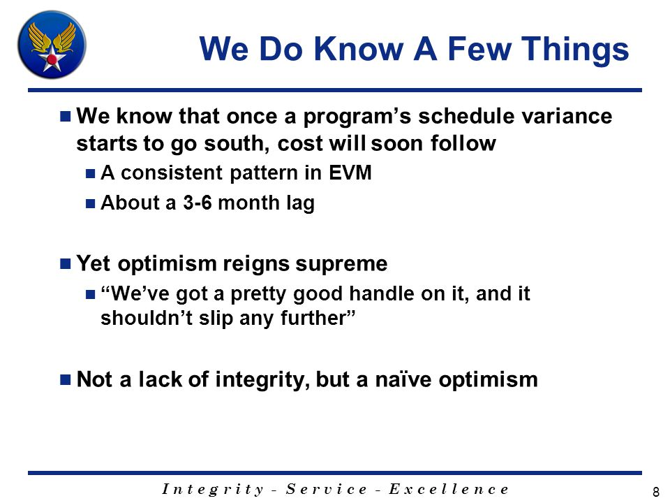 I n t e g r i t y - S e r v i c e - E x c e l l e n c e 8 We Do Know A Few Things We know that once a program's schedule variance starts to go south, cost will soon follow A consistent pattern in EVM About a 3-6 month lag Yet optimism reigns supreme We've got a pretty good handle on it, and it shouldn't slip any further Not a lack of integrity, but a naïve optimism