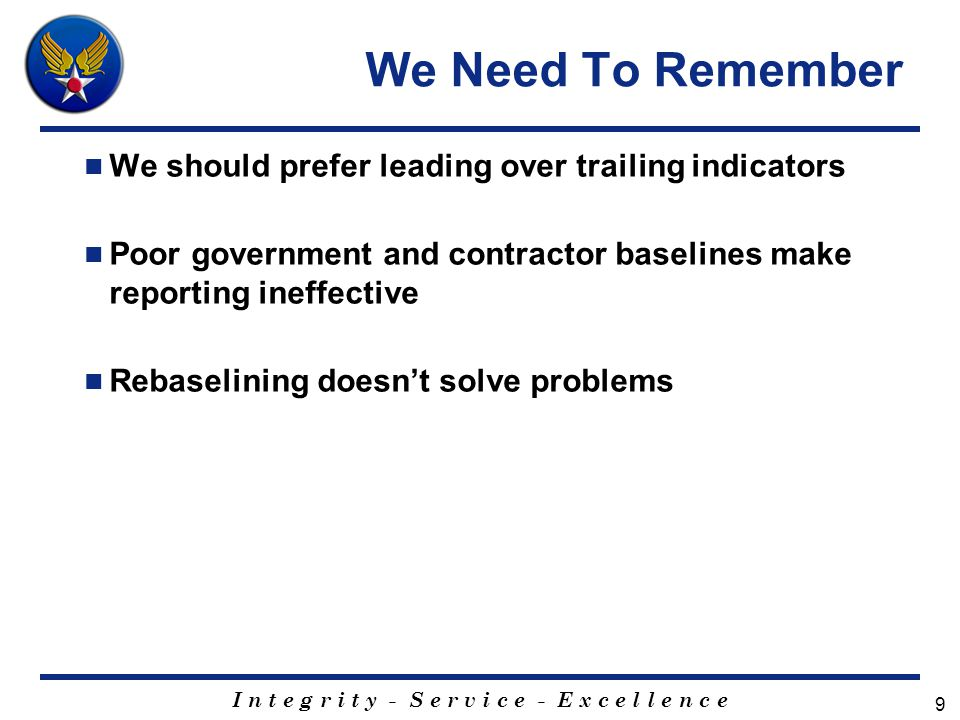 I n t e g r i t y - S e r v i c e - E x c e l l e n c e 9 We Need To Remember We should prefer leading over trailing indicators Poor government and contractor baselines make reporting ineffective Rebaselining doesn't solve problems