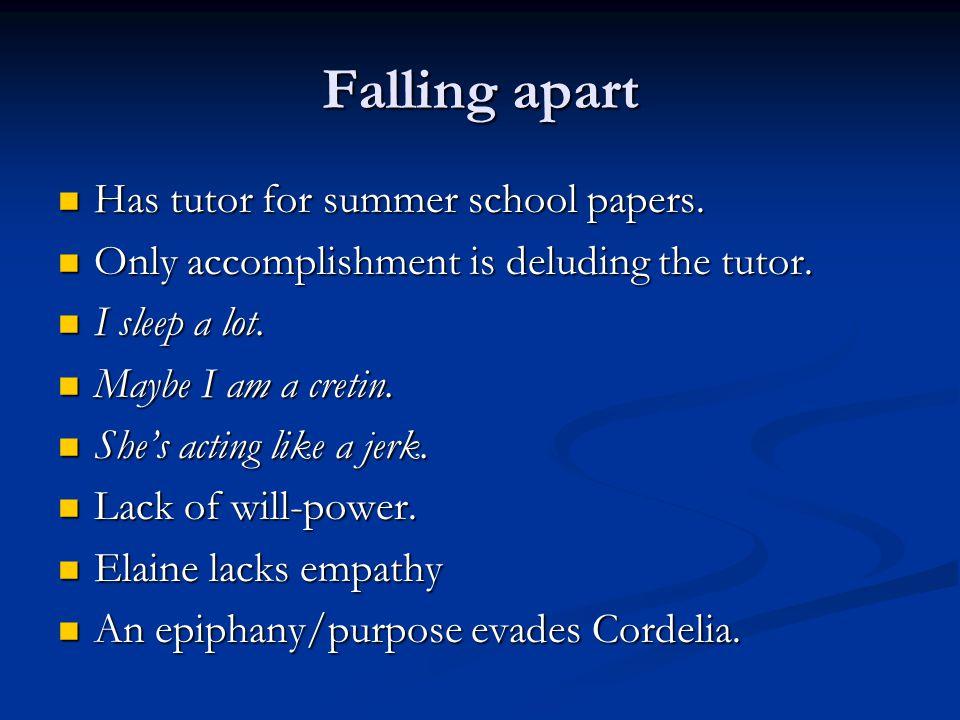 Falling apart Has tutor for summer school papers. Has tutor for summer school papers. Only accomplishment is deluding the tutor. Only accomplishment i