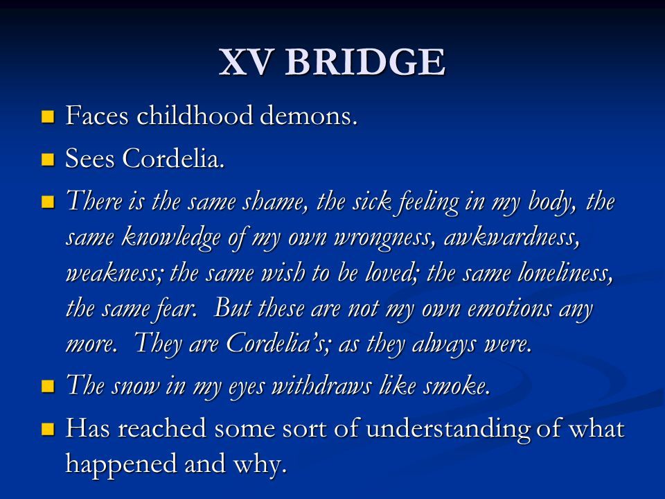 XV BRIDGE Faces childhood demons. Faces childhood demons. Sees Cordelia. Sees Cordelia. There is the same shame, the sick feeling in my body, the same