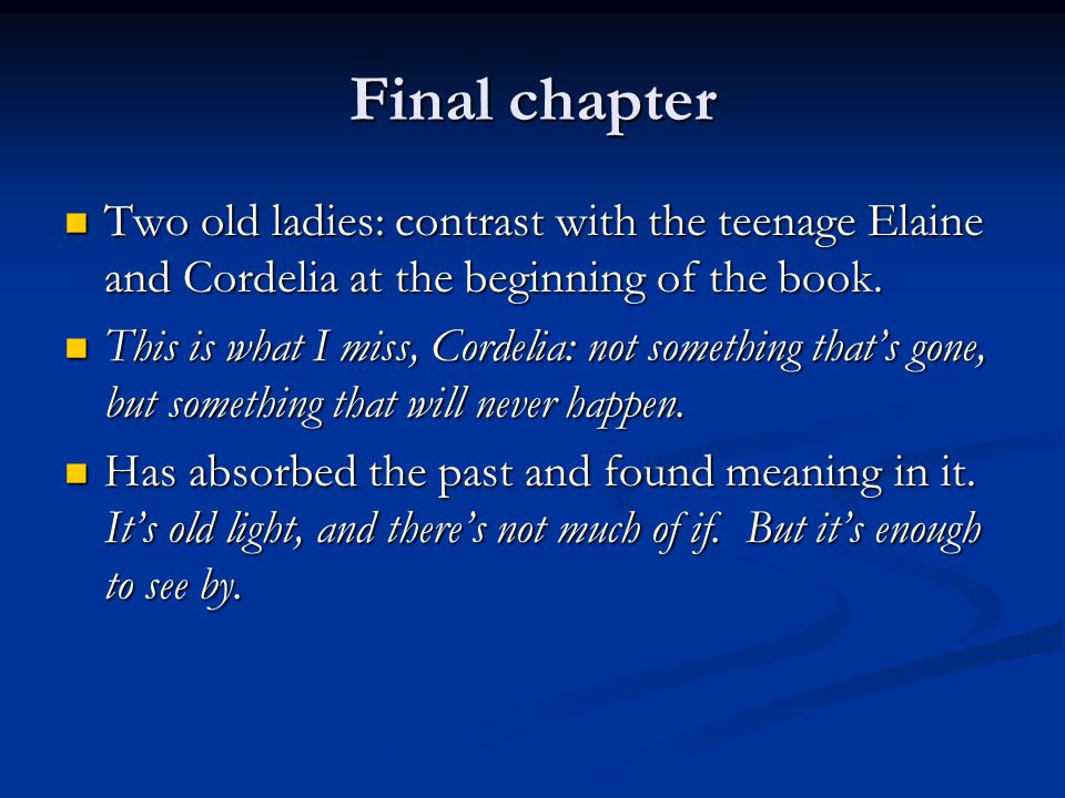 Final chapter Two old ladies: contrast with the teenage Elaine and Cordelia at the beginning of the book. Two old ladies: contrast with the teenage El