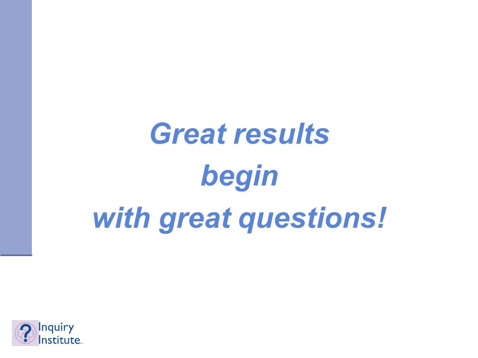 Great results begin with great questions!