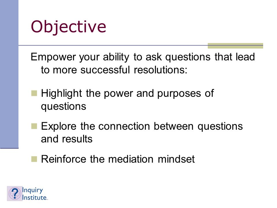 Objective Empower your ability to ask questions that lead to more successful resolutions: Highlight the power and purposes of questions Explore the connection between questions and results Reinforce the mediation mindset