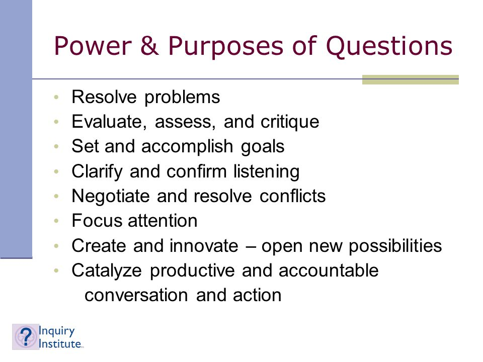 Power & Purposes of Questions Resolve problems Evaluate, assess, and critique Set and accomplish goals Clarify and confirm listening Negotiate and resolve conflicts Focus attention Create and innovate – open new possibilities Catalyze productive and accountable conversation and action