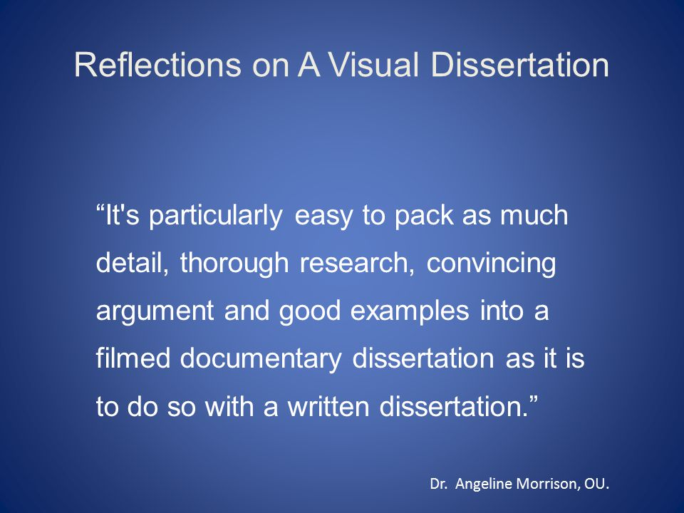 Reflections on A Visual Dissertation It s particularly easy to pack as much detail, thorough research, convincing argument and good examples into a filmed documentary dissertation as it is to do so with a written dissertation. Dr.