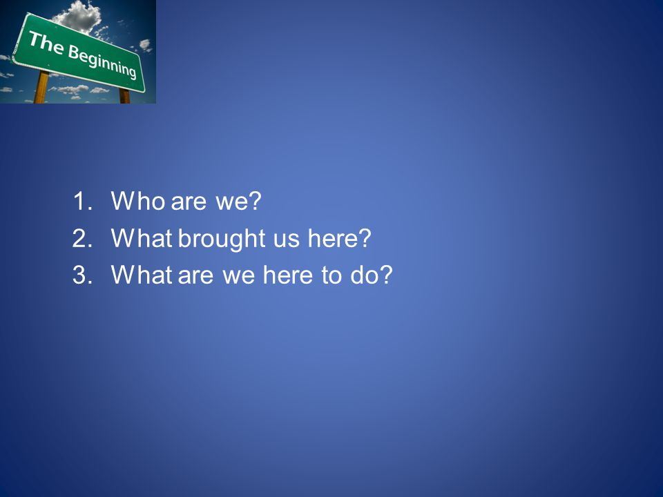 1.Who are we? 2.What brought us here? 3.What are we here to do?