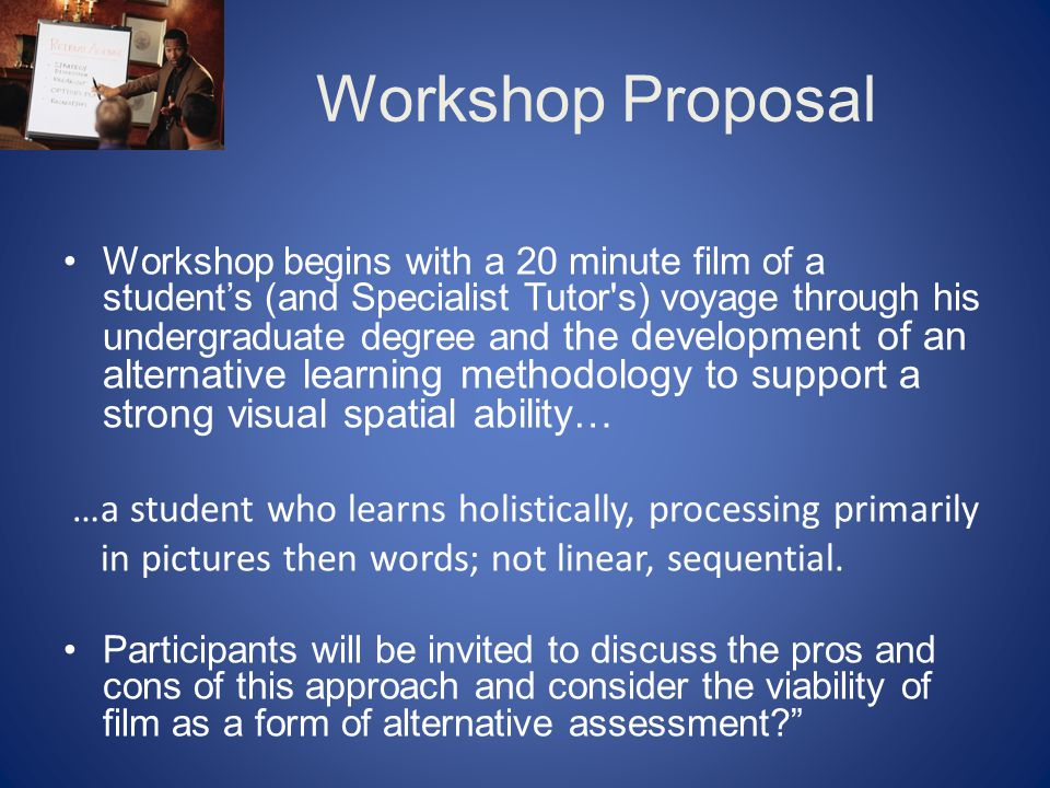 Workshop Proposal Workshop begins with a 20 minute film of a student's (and Specialist Tutor s) voyage through his undergraduate degree and the development of an alternative learning methodology to support a strong visual spatial ability… …a student who learns holistically, processing primarily in pictures then words; not linear, sequential.