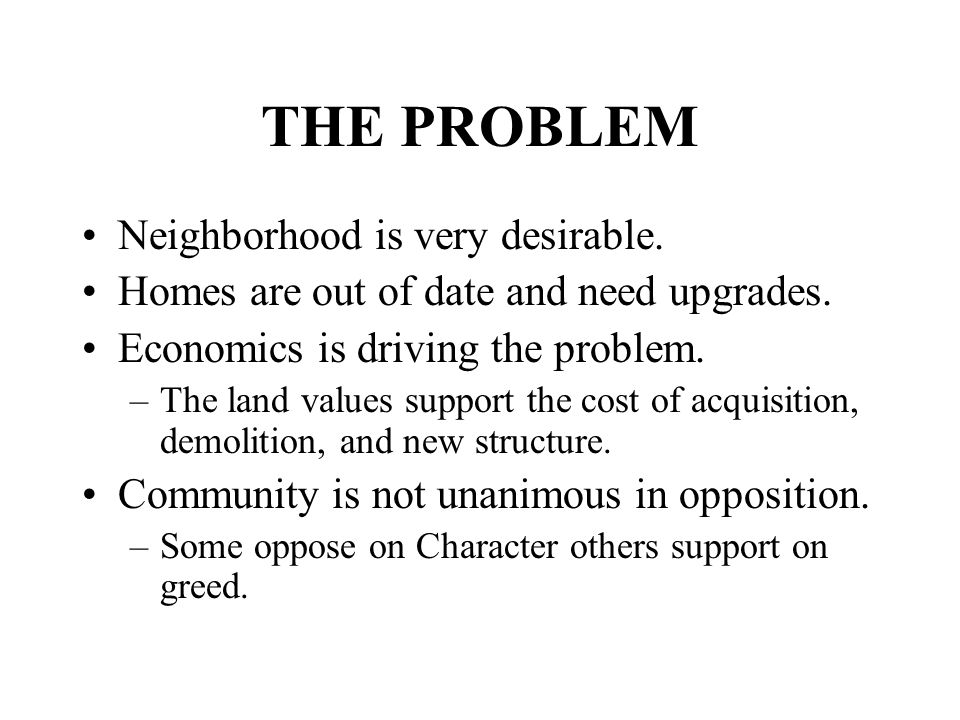 THE PROBLEM Neighborhood is very desirable.Homes are out of date and need upgrades.