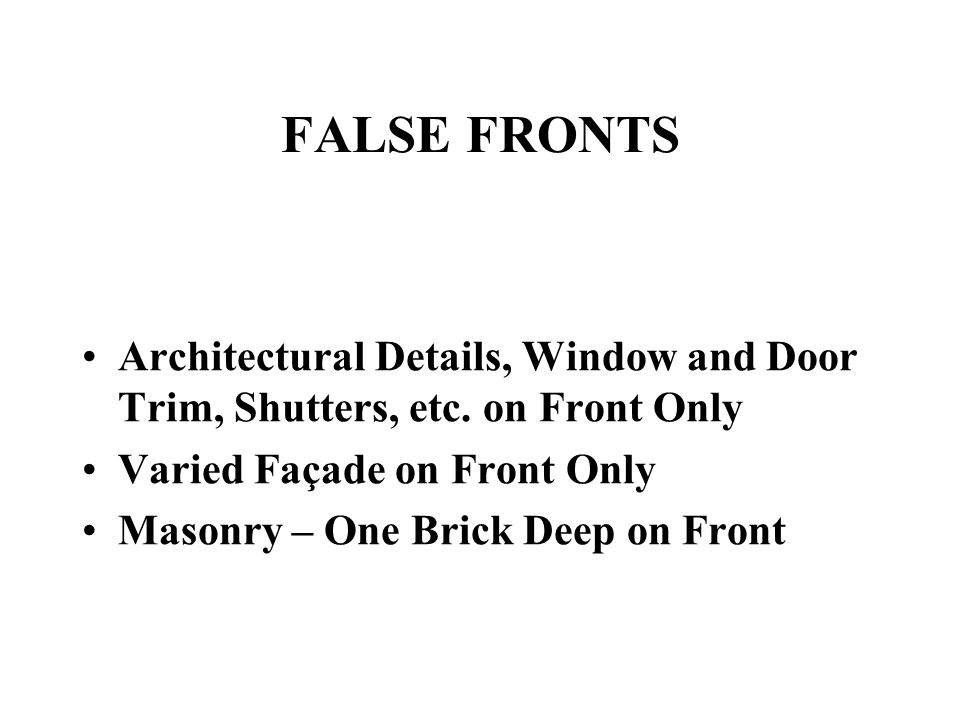 FALSE FRONTS Architectural Details, Window and Door Trim, Shutters, etc. on Front Only Varied Façade on Front Only Masonry – One Brick Deep on Front