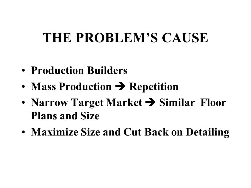 THE PROBLEM'S CAUSE Production Builders Mass Production  Repetition Narrow Target Market  Similar Floor Plans and Size Maximize Size and Cut Back on
