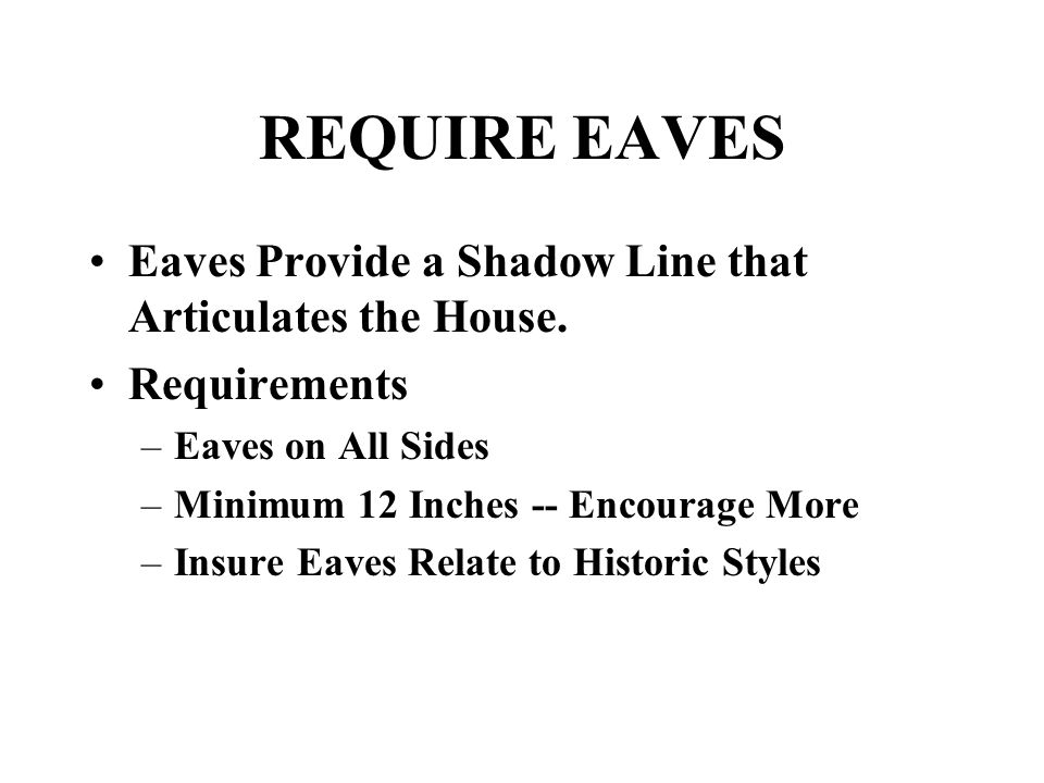 REQUIRE EAVES Eaves Provide a Shadow Line that Articulates the House. Requirements –Eaves on All Sides –Minimum 12 Inches -- Encourage More –Insure Ea