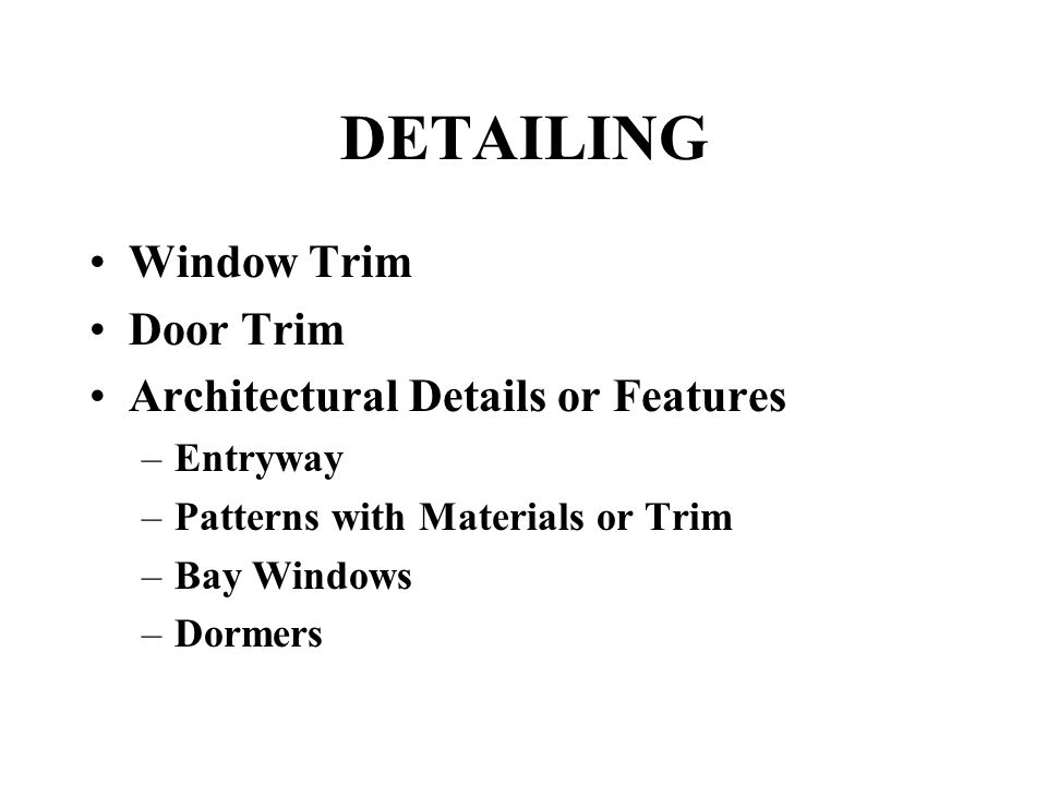 DETAILING Window Trim Door Trim Architectural Details or Features –Entryway –Patterns with Materials or Trim –Bay Windows –Dormers
